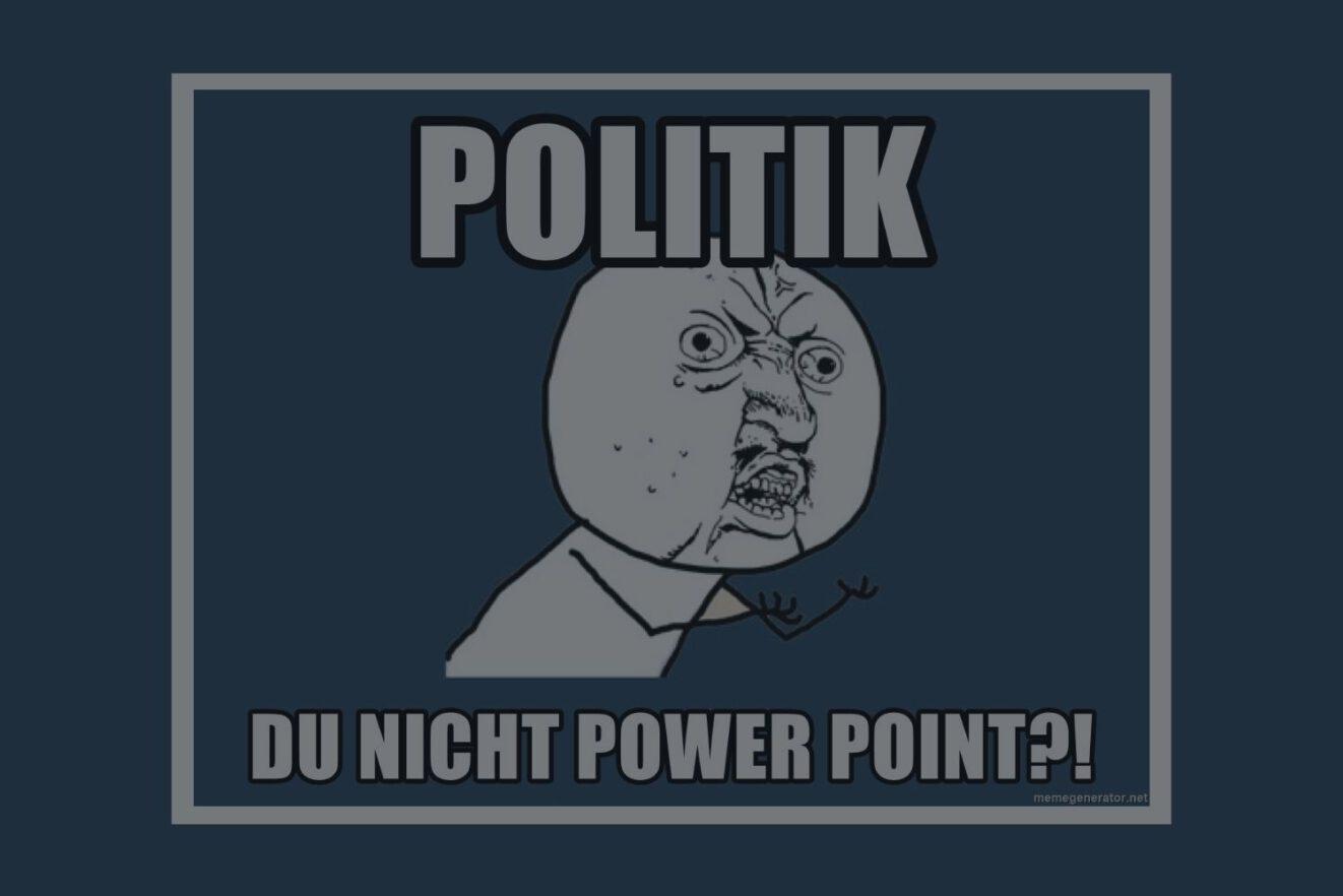 """Visuelle politische Kommunikation ist wichtig. Das soll dieses Meme verdeutichen, auf dem """"Politik, du nicht Power Point?!"""" steht."""